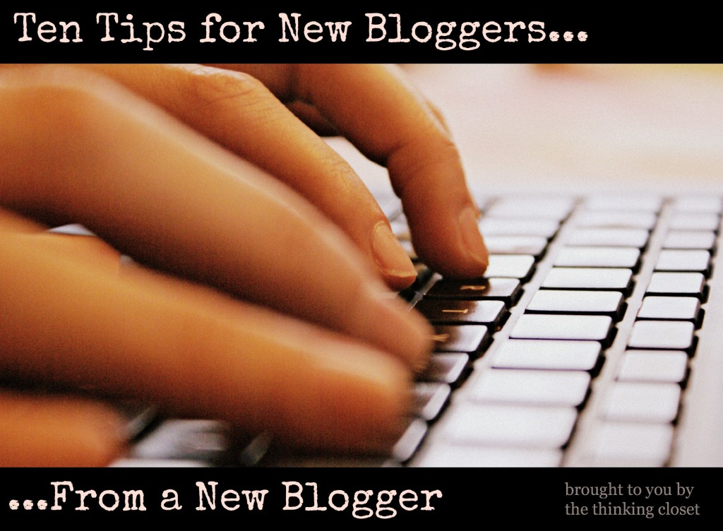 Ten Tips for New Bloggers...From a New Blogger via The Thinking Closet