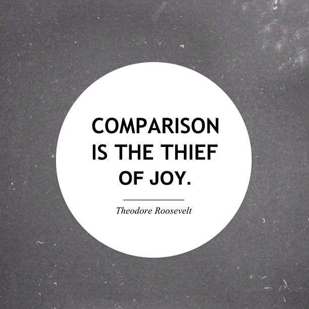 Comparison is the thief of joy. -Teddy Roosevelt
