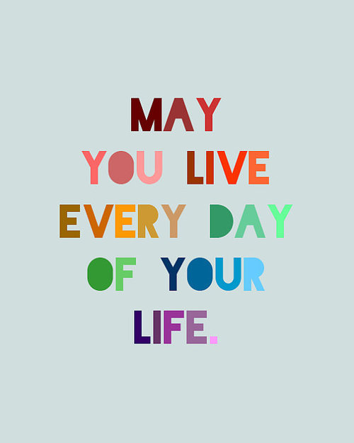 May you live every day of your life. -Jonathan Swift