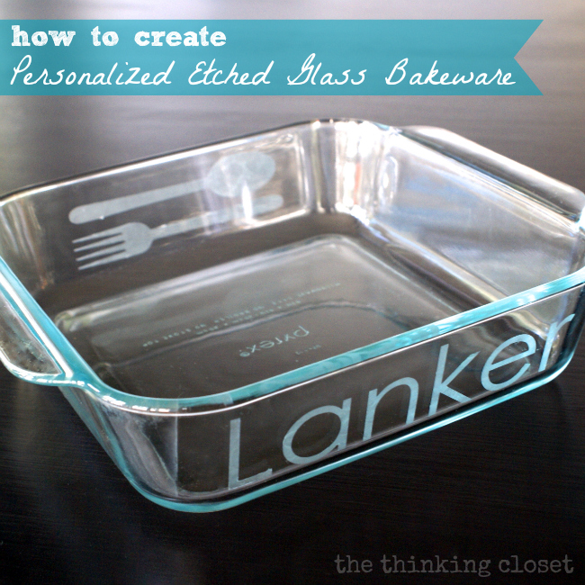 How to create Personalized Etched Glass Bakeware!  Tips, tricks, and a step by step tutorial.  Christmas gift-making, here I come!  via thinkingcloset.com