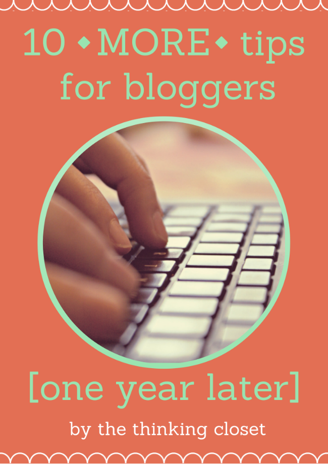 "10 MORE Tips for Bloggers...One Year Later.  By Lauren from thinkingcloset.com.  Looking back at my original ""10 Tips"" one year later, I still stand by them! Yet as I have from a new blogger to perhaps an adolescent one, I have new insights to share. New offerings to give. Hence 10 MORE Tips for Bloggers! I hope you will glean some wisdom from them."
