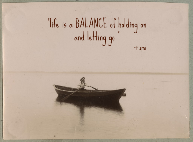 """Life is a balance of holding on and letting go."" -Rumi"