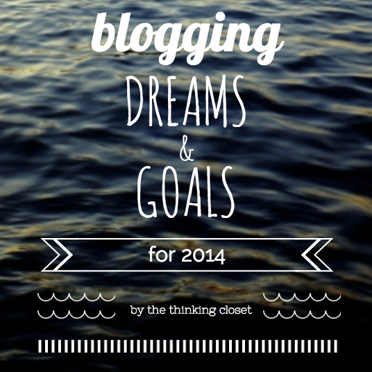 Blogging Dreams & Goals for 2014 by The Thinking Closet
