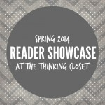 Spring 2014 Reader Showcase at The Thinking Closet. A quarterly series where we turn the spotlight on YOU, the reader, and the creative projects you've been churning out! Such a talented bunch....