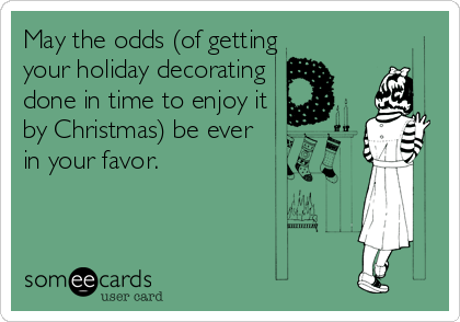May the odds (of getting enough holiday decorating done in time to enjoy it for Christmas) be ever in your favor.