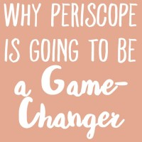 Why Periscope is Going to Be a Game-Changer for Bloggers & Biz Owners